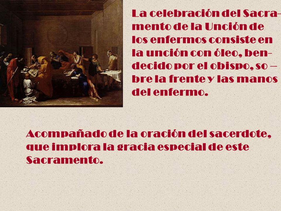 La celebración del Sacra- mento de la Unción de los enfermos consiste en la unción con óleo, ben- decido por el obispo, so – bre la frente y las manos
