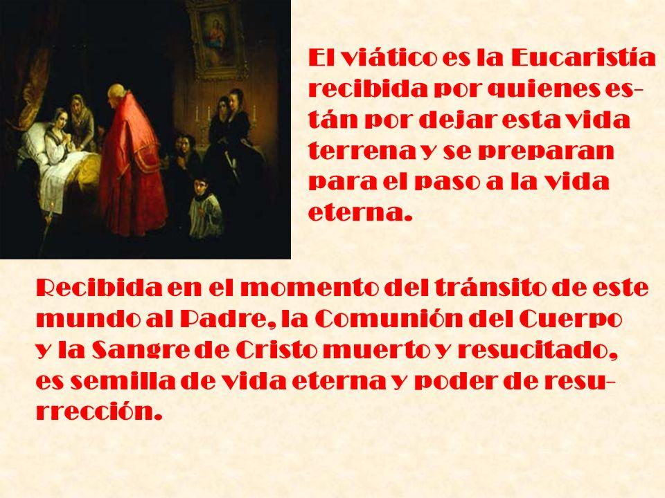 El viático es la Eucaristía recibida por quienes es- tán por dejar esta vida terrena y se preparan para el paso a la vida eterna. Recibida en el momen