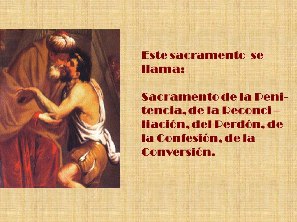 Este sacramento se llama: Sacramento de la Peni- tencia, de la Reconci – liación, del Perdón, de la Confesión, de la Conversión.