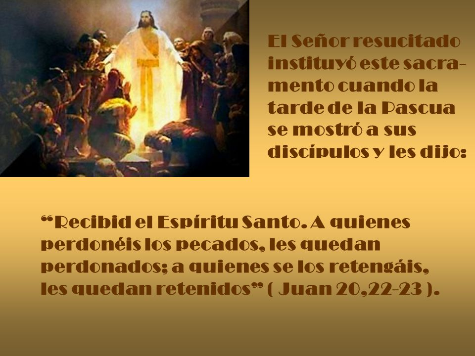 El Señor resucitado instituyó este sacra- mento cuando la tarde de la Pascua se mostró a sus discípulos y les dijo: Recibid el Espíritu Santo. A quien