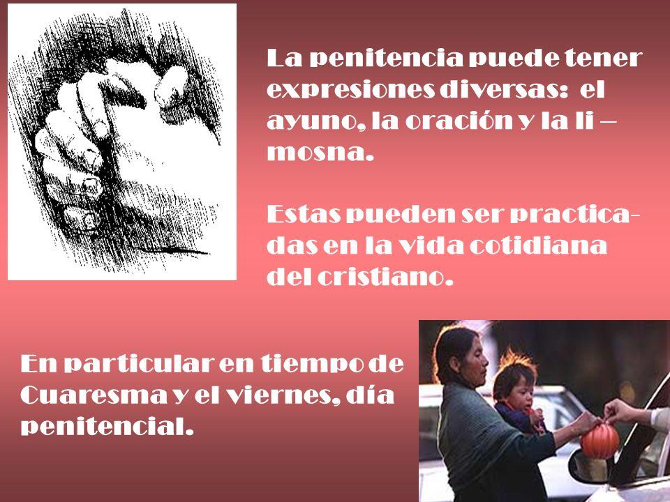 La penitencia puede tener expresiones diversas: el ayuno, la oración y la li – mosna. Estas pueden ser practica- das en la vida cotidiana del cristian