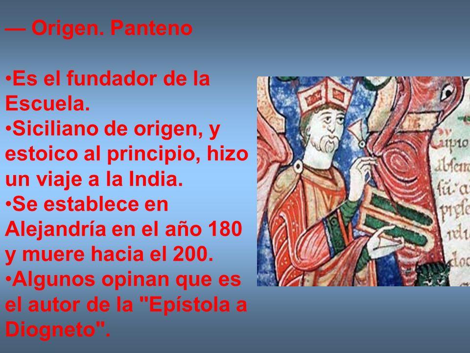 Origen. Panteno Es el fundador de la Escuela. Siciliano de origen, y estoico al principio, hizo un viaje a la India. Se establece en Alejandría en el