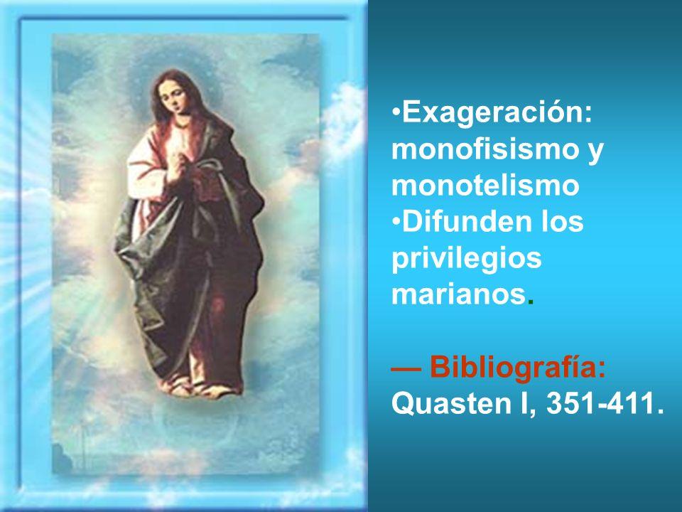 Exageración: monofisismo y monotelismo Difunden los privilegios marianos. Bibliografía: Quasten I, 351-411.