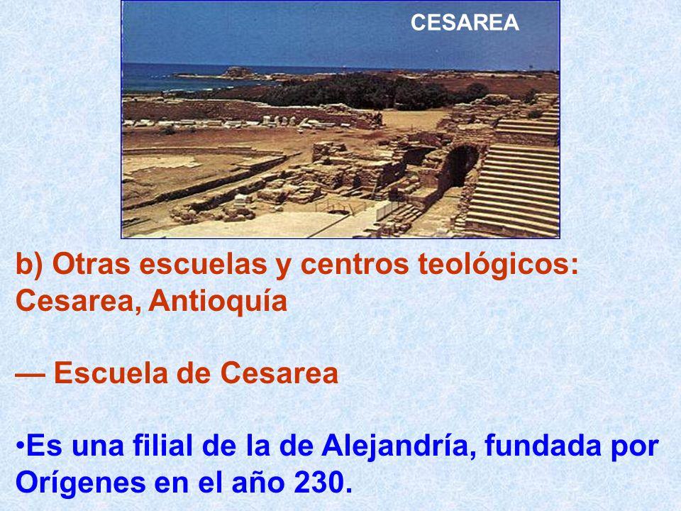 b) Otras escuelas y centros teológicos: Cesarea, Antioquía Escuela de Cesarea Es una filial de la de Alejandría, fundada por Orígenes en el año 230. C