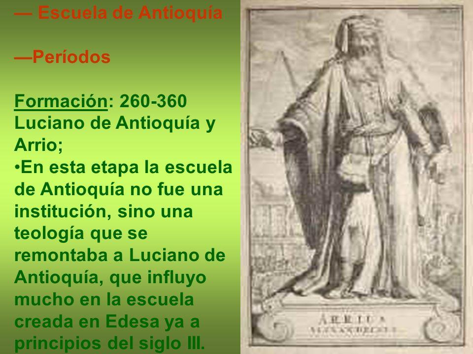 Escuela de Antioquía Períodos Formación: 260-360 Luciano de Antioquía y Arrio; En esta etapa la escuela de Antioquía no fue una institución, sino una