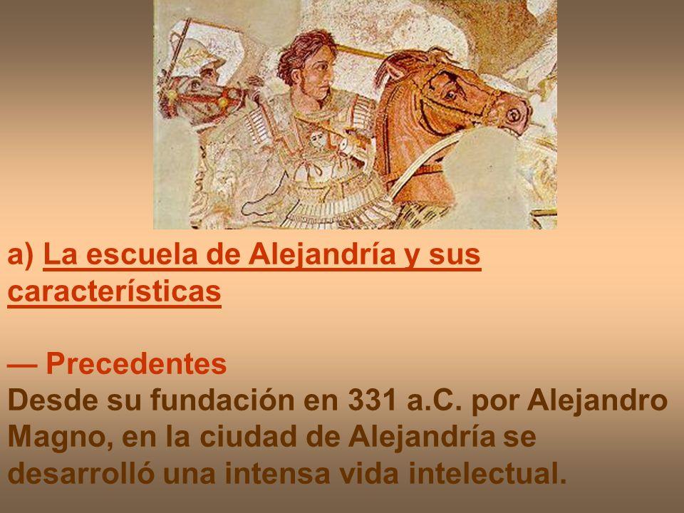 a) La escuela de Alejandría y sus características Precedentes Desde su fundación en 331 a.C. por Alejandro Magno, en la ciudad de Alejandría se desarr