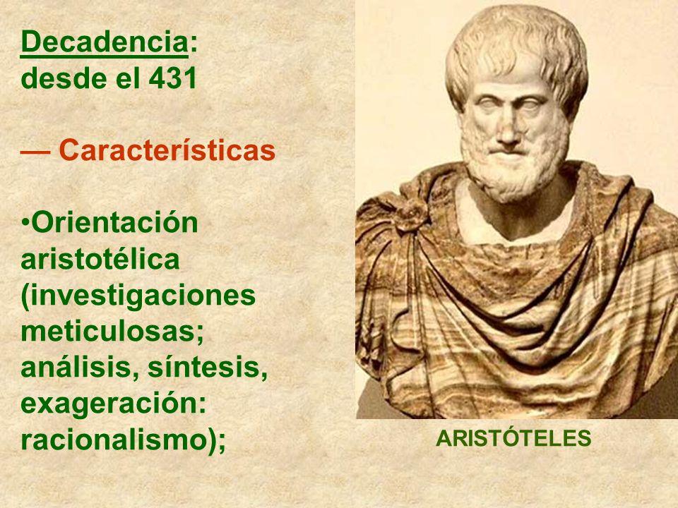 Decadencia: desde el 431 Características Orientación aristotélica (investigaciones meticulosas; análisis, síntesis, exageración: racionalismo); ARISTÓ