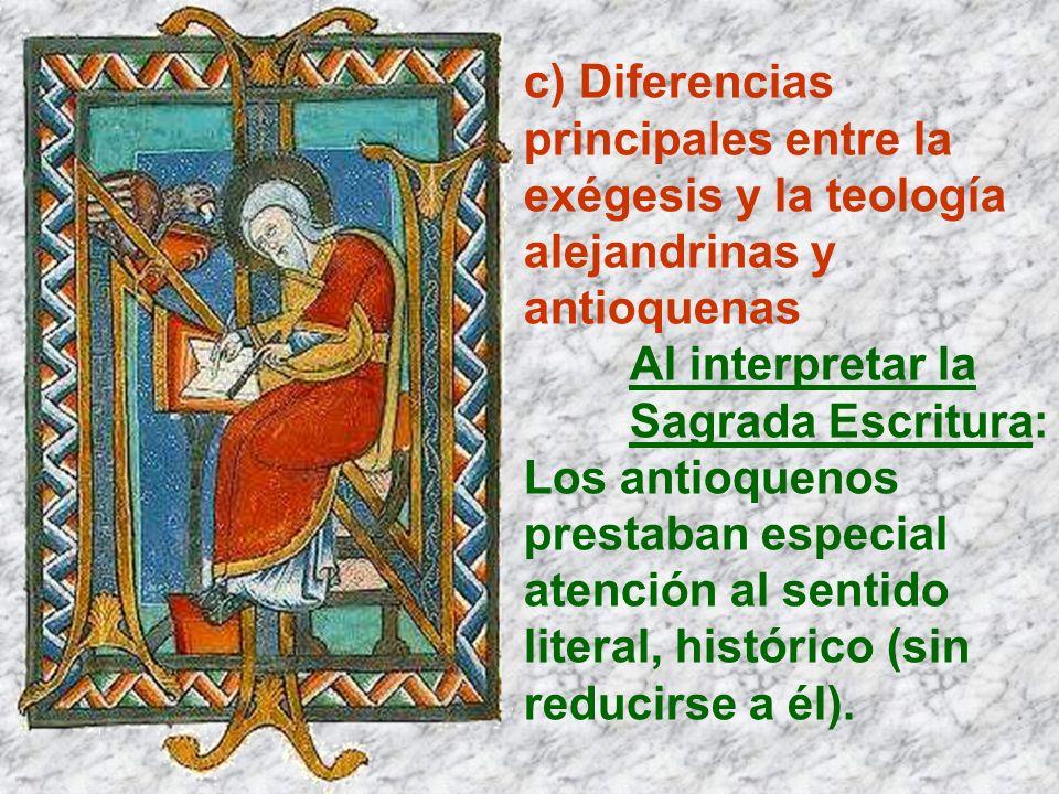 c) Diferencias principales entre la exégesis y la teología alejandrinas y antioquenas Al interpretar la Sagrada Escritura: Los antioquenos prestaban e