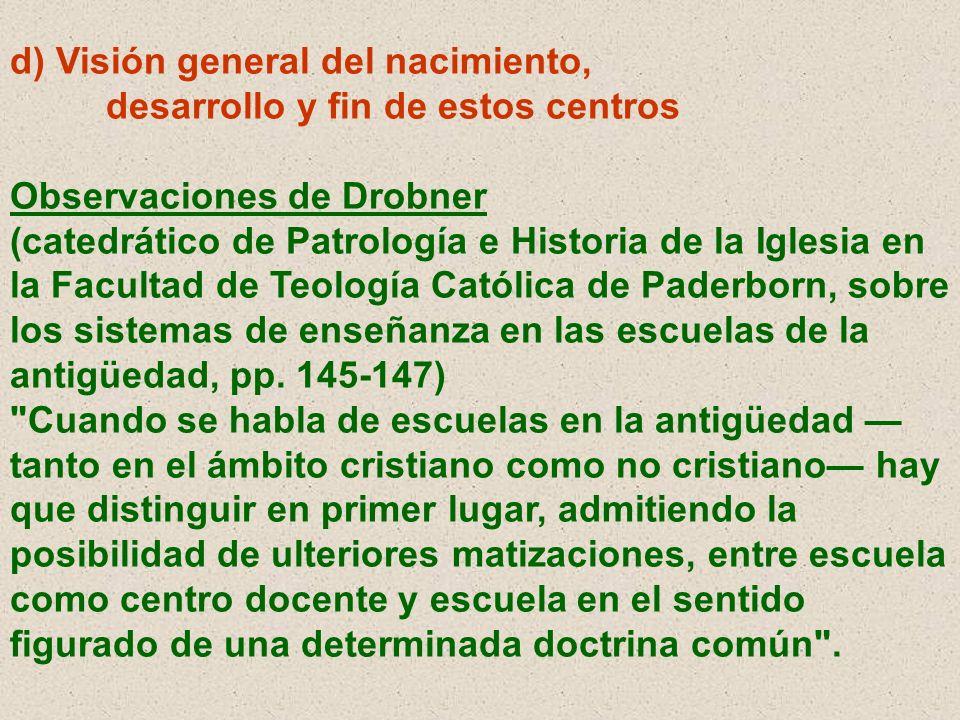 d) Visión general del nacimiento, desarrollo y fin de estos centros Observaciones de Drobner (catedrático de Patrología e Historia de la Iglesia en la
