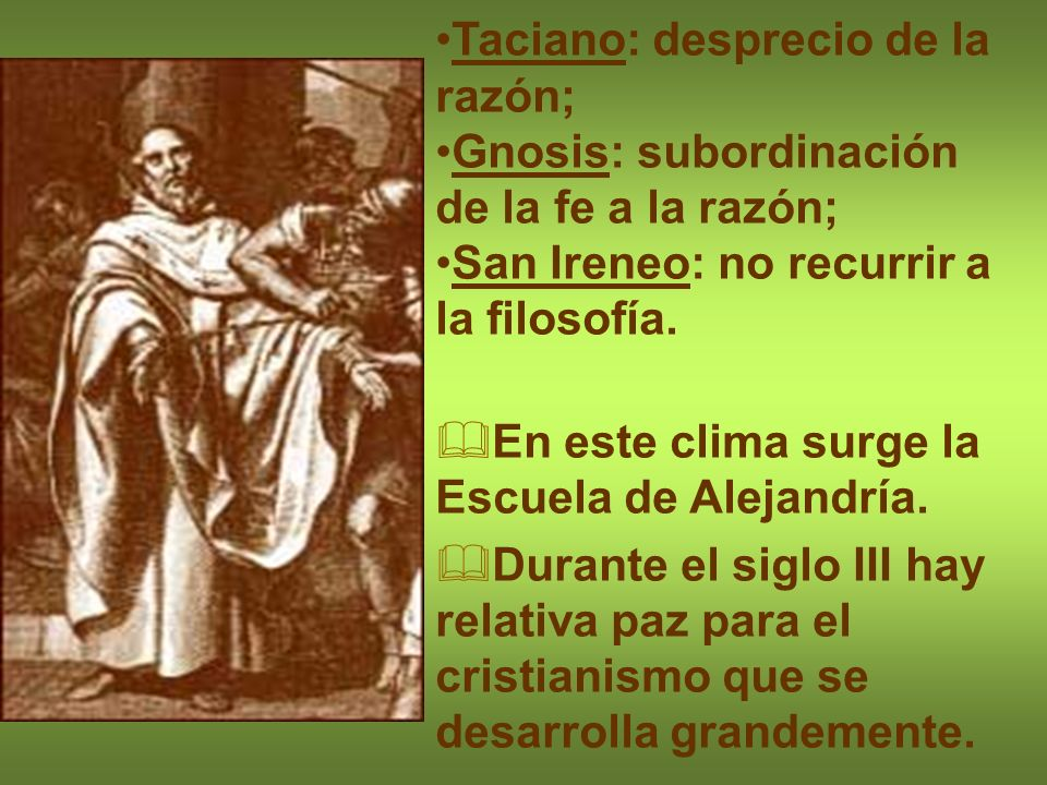 Taciano: desprecio de la razón; Gnosis: subordinación de la fe a la razón; San Ireneo: no recurrir a la filosofía. En este clima surge la Escuela de A