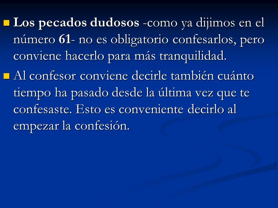Los pecados dudosos -como ya dijimos en el número 61- no es obligatorio confesarlos, pero conviene hacerlo para más tranquilidad. Los pecados dudosos