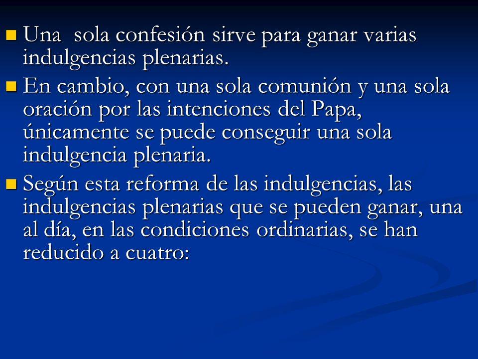 Una sola confesión sirve para ganar varias indulgencias plenarias. Una sola confesión sirve para ganar varias indulgencias plenarias. En cambio, con u