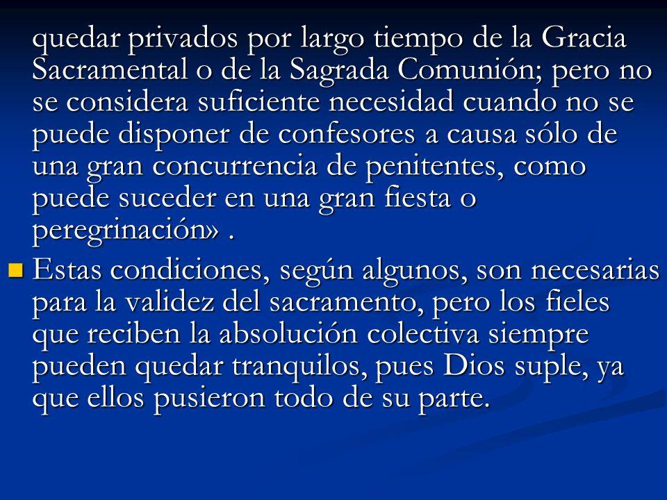 quedar privados por largo tiempo de la Gracia Sacramental o de la Sagrada Comunión; pero no se considera suficiente necesidad cuando no se puede dispo
