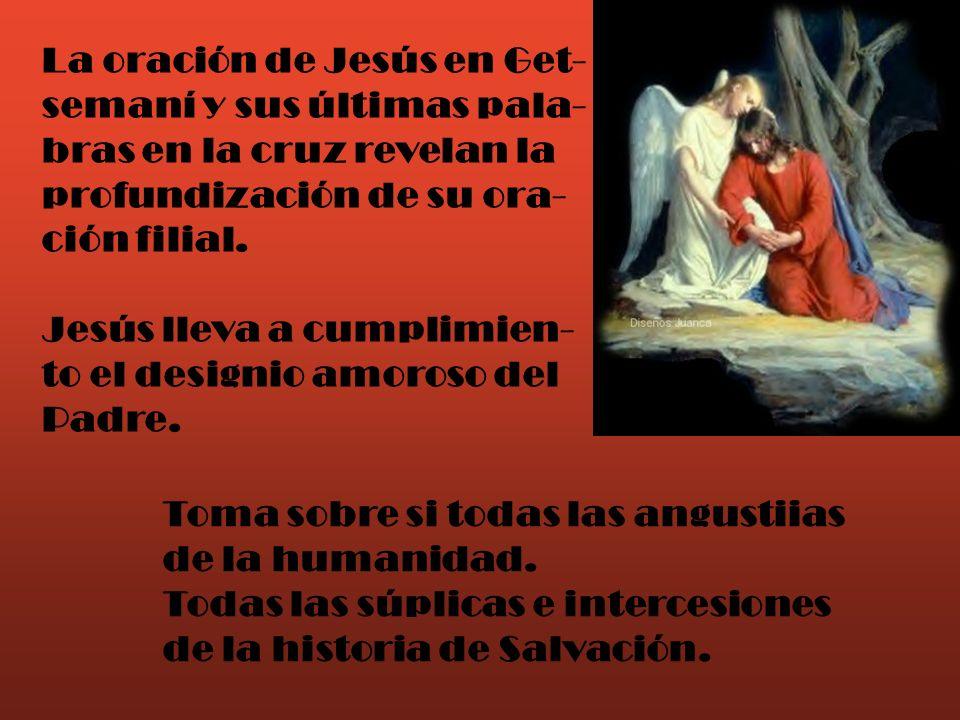 La oración de Jesús en Get- semaní y sus últimas pala- bras en la cruz revelan la profundización de su ora- ción filial. Jesús lleva a cumplimien- to
