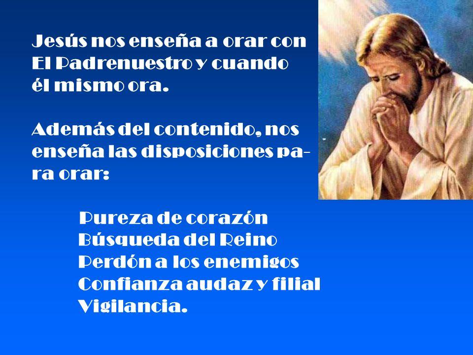 Jesús nos enseña a orar con El Padrenuestro y cuando él mismo ora. Además del contenido, nos enseña las disposiciones pa- ra orar: Pureza de corazón B