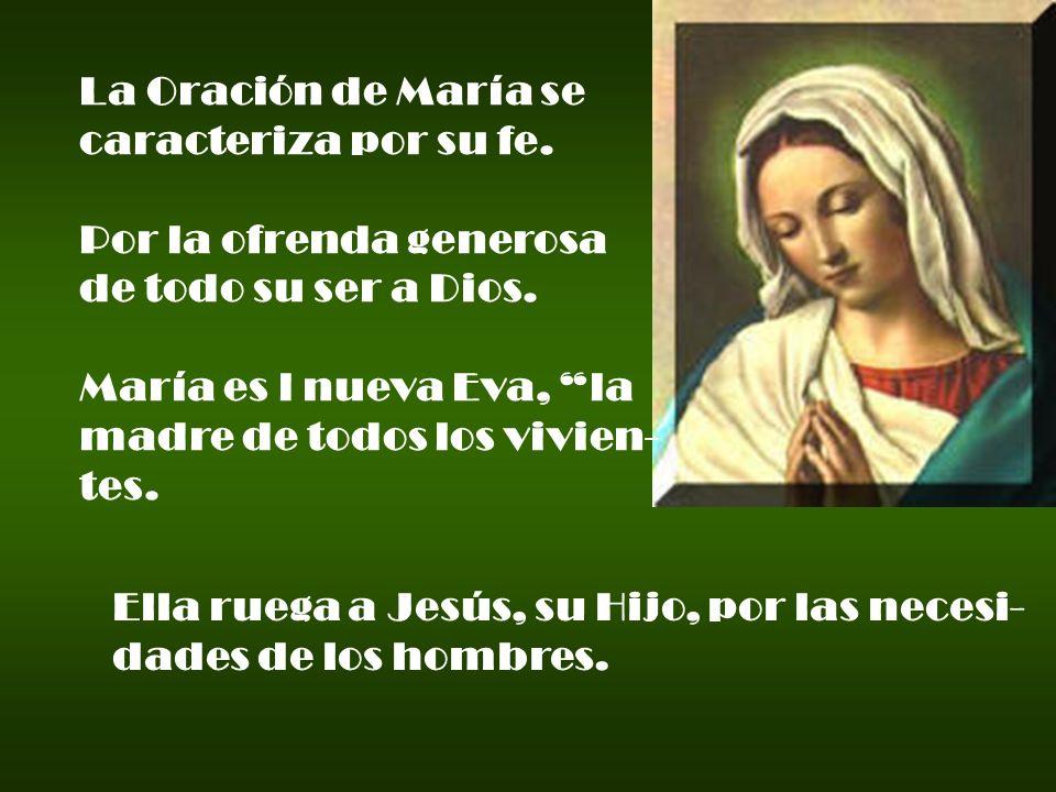 La Oración de María se caracteriza por su fe. Por la ofrenda generosa de todo su ser a Dios. María es l nueva Eva, la madre de todos los vivien- tes.