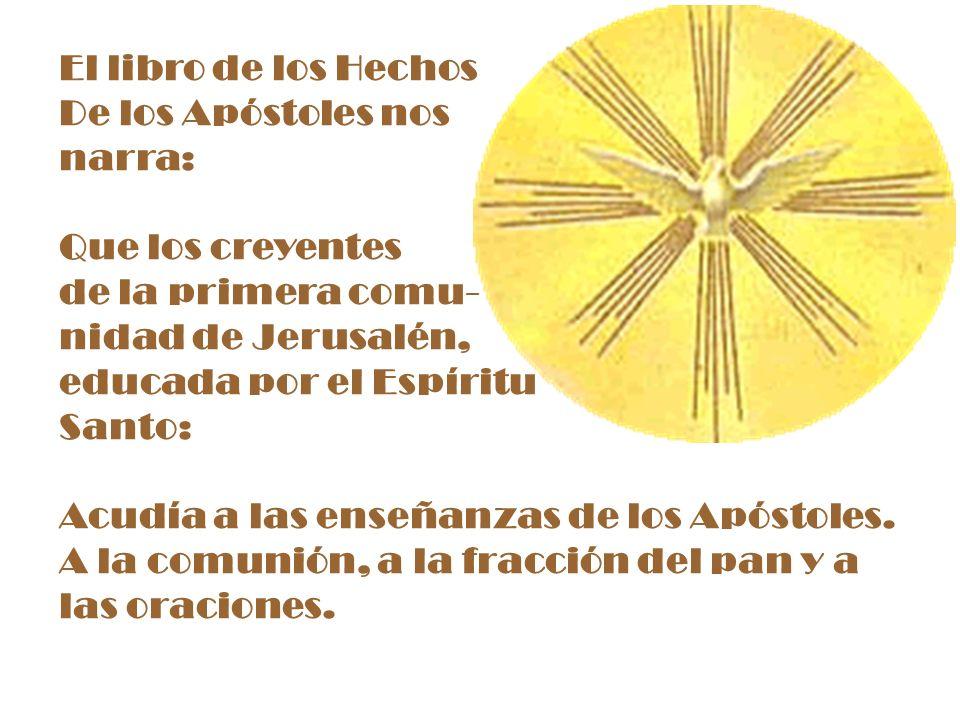 El libro de los Hechos De los Apóstoles nos narra: Que los creyentes de la primera comu- nidad de Jerusalén, educada por el Espíritu Santo: Acudía a l