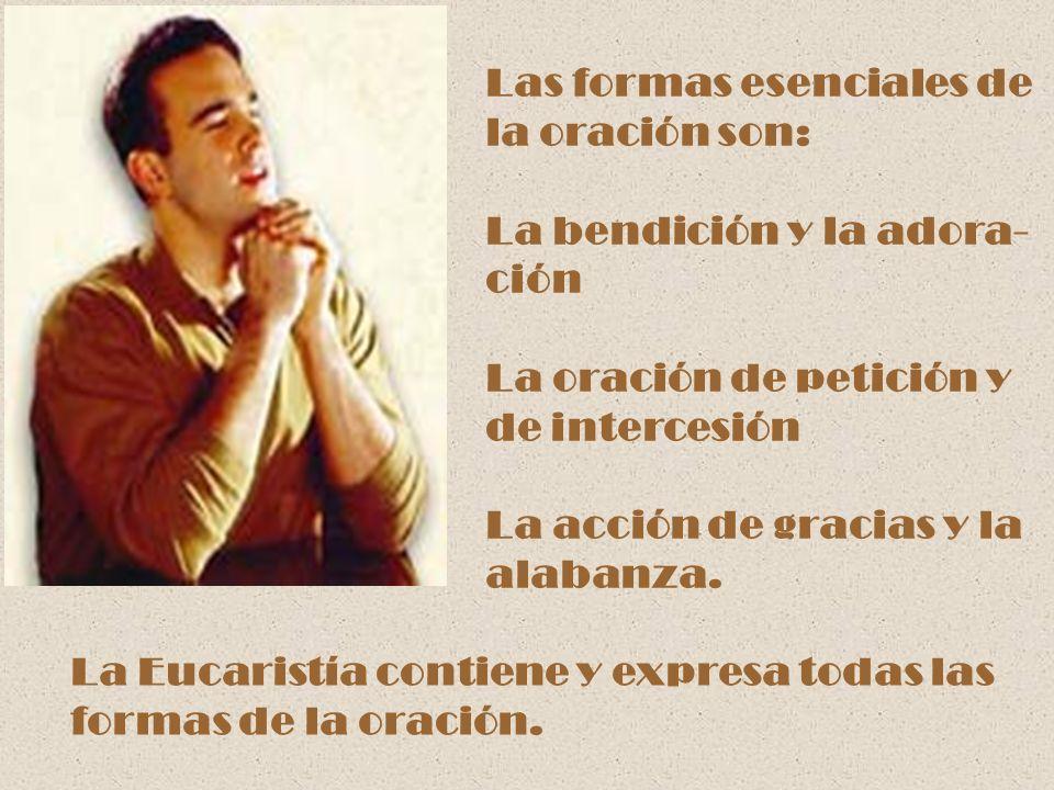 Las formas esenciales de la oración son: La bendición y la adora- ción La oración de petición y de intercesión La acción de gracias y la alabanza. La