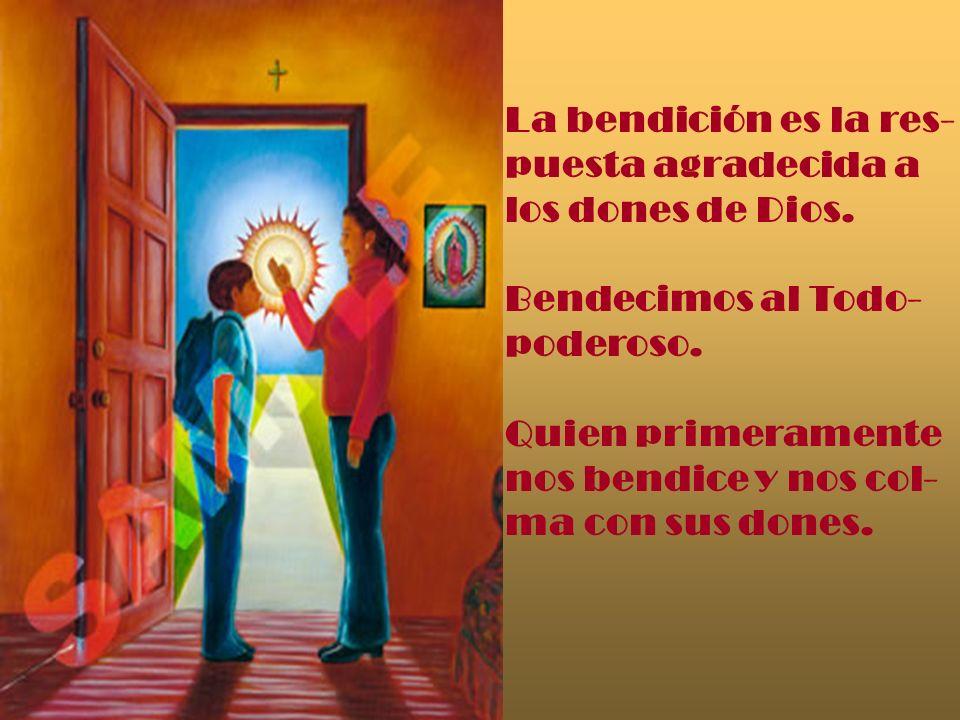 La bendición es la res- puesta agradecida a los dones de Dios. Bendecimos al Todo- poderoso. Quien primeramente nos bendice y nos col- ma con sus done
