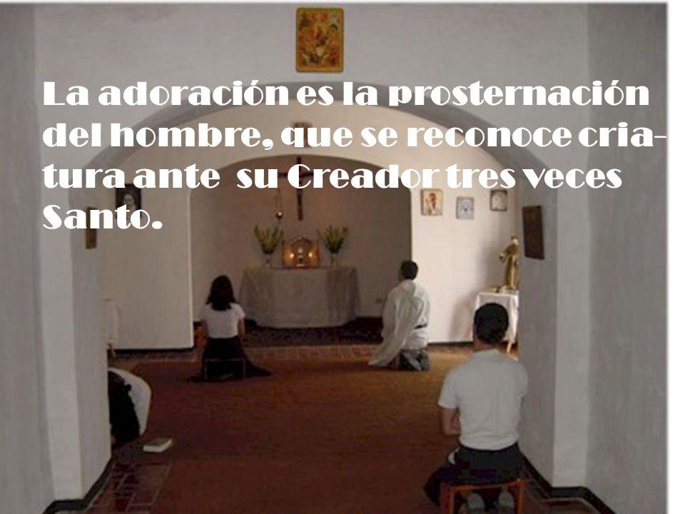 La adoración es la prosternación del hombre, que se reconoce cria- tura ante su Creador tres veces Santo.