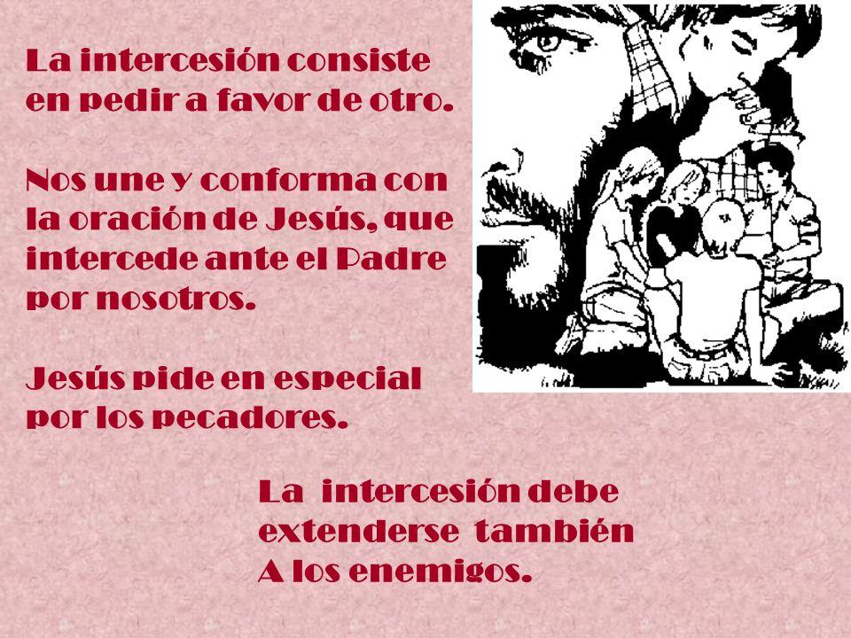 La intercesión consiste en pedir a favor de otro. Nos une y conforma con la oración de Jesús, que intercede ante el Padre por nosotros. Jesús pide en