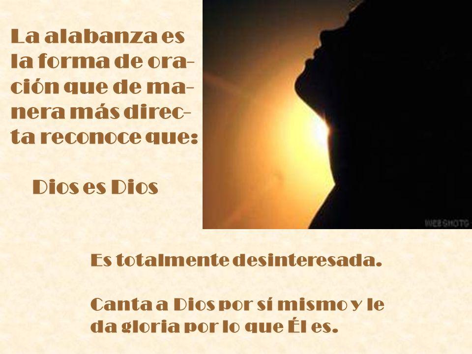 La alabanza es la forma de ora- ción que de ma- nera más direc- ta reconoce que: Dios es Dios Es totalmente desinteresada. Canta a Dios por sí mismo y