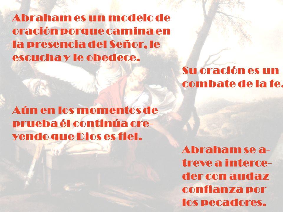 Abraham es un modelo de oración porque camina en la presencia del Señor, le escucha y le obedece. Su oración es un combate de la fe. Aún en los moment