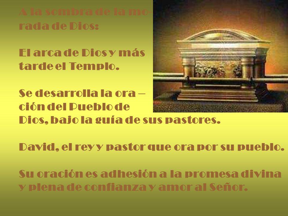 A la sombra de la mo- rada de Dios: El arca de Dios y más tarde el Templo. Se desarrolla la ora – ción del Pueblo de Dios, bajo la guía de sus pastore