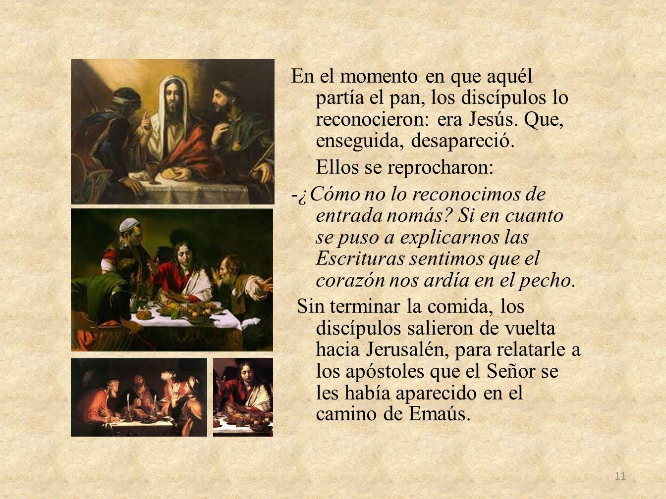 En el momento en que aquél partía el pan, los discípulos lo reconocieron: era Jesús. Que, enseguida, desapareció. Ellos se reprocharon: -¿Cómo no lo r