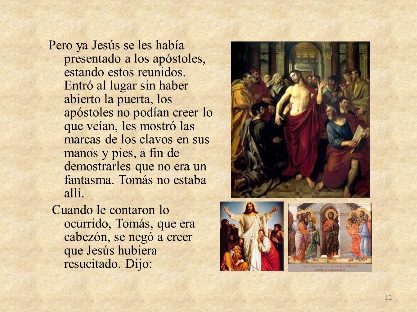 Pero ya Jesús se les había presentado a los apóstoles, estando estos reunidos. Entró al lugar sin haber abierto la puerta, los apóstoles no podían cre
