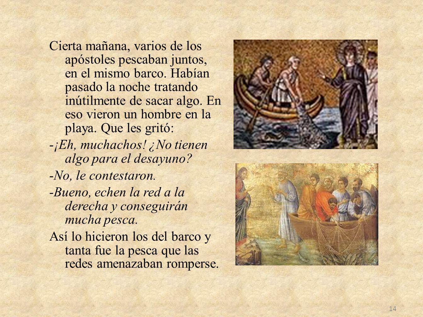 Cierta mañana, varios de los apóstoles pescaban juntos, en el mismo barco. Habían pasado la noche tratando inútilmente de sacar algo. En eso vieron un