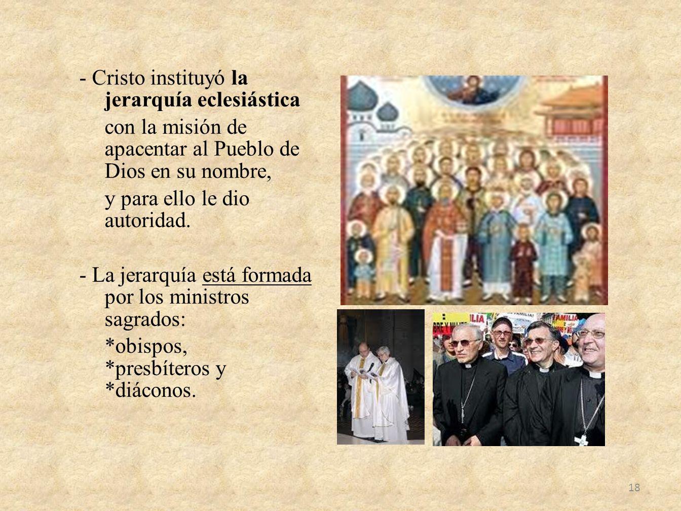 - Cristo instituyó la jerarquía eclesiástica con la misión de apacentar al Pueblo de Dios en su nombre, y para ello le dio autoridad. - La jerarquía e