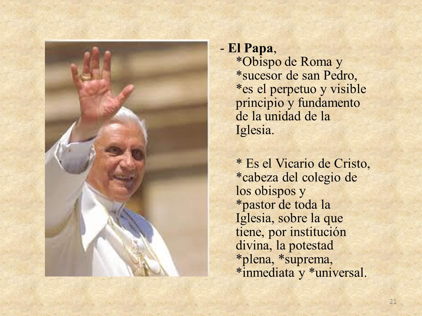 - El Papa, *Obispo de Roma y *sucesor de san Pedro, *es el perpetuo y visible principio y fundamento de la unidad de la Iglesia. * Es el Vicario de Cr