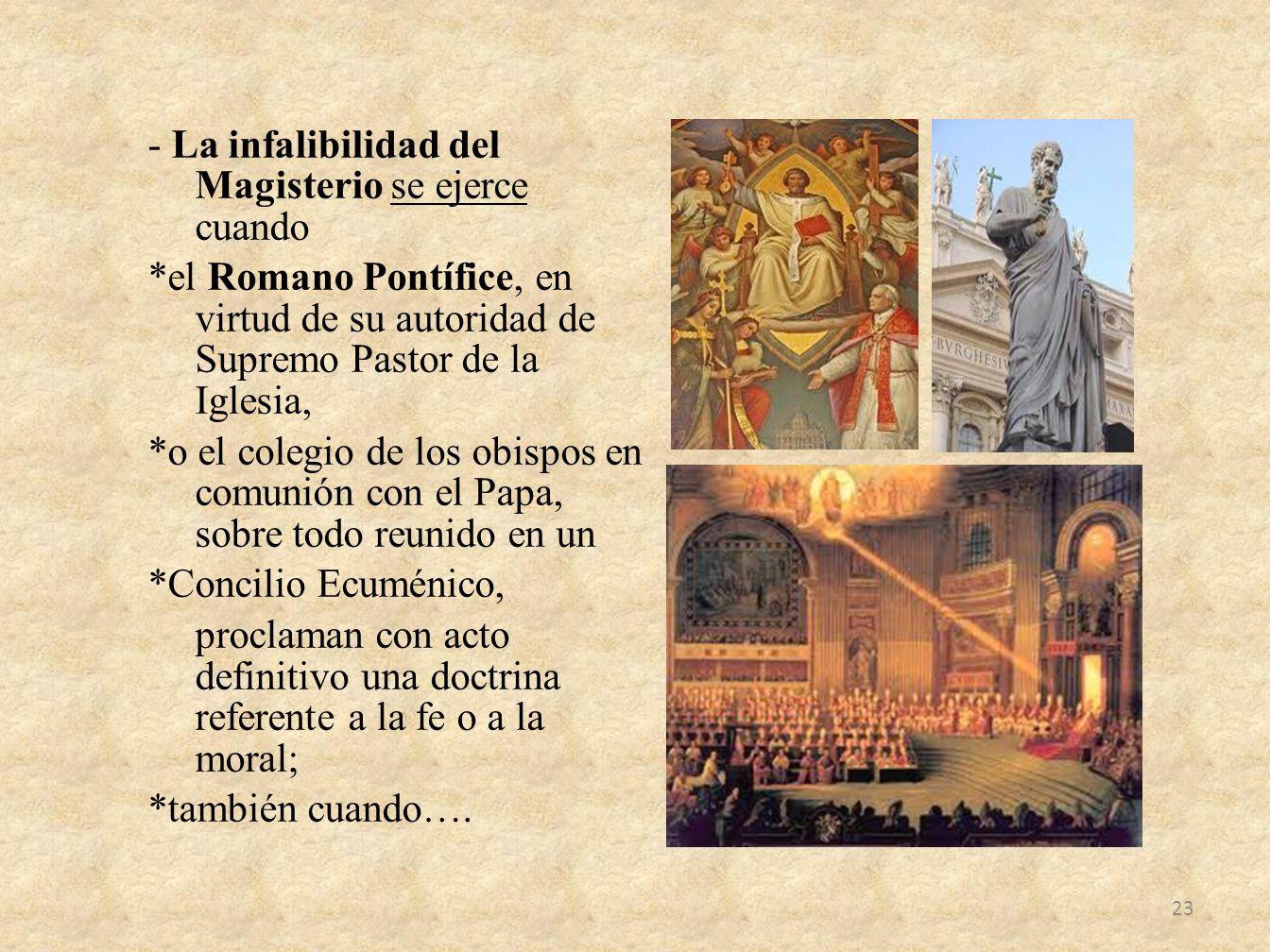 - La infalibilidad del Magisterio se ejerce cuando *el Romano Pontífice, en virtud de su autoridad de Supremo Pastor de la Iglesia, *o el colegio de l