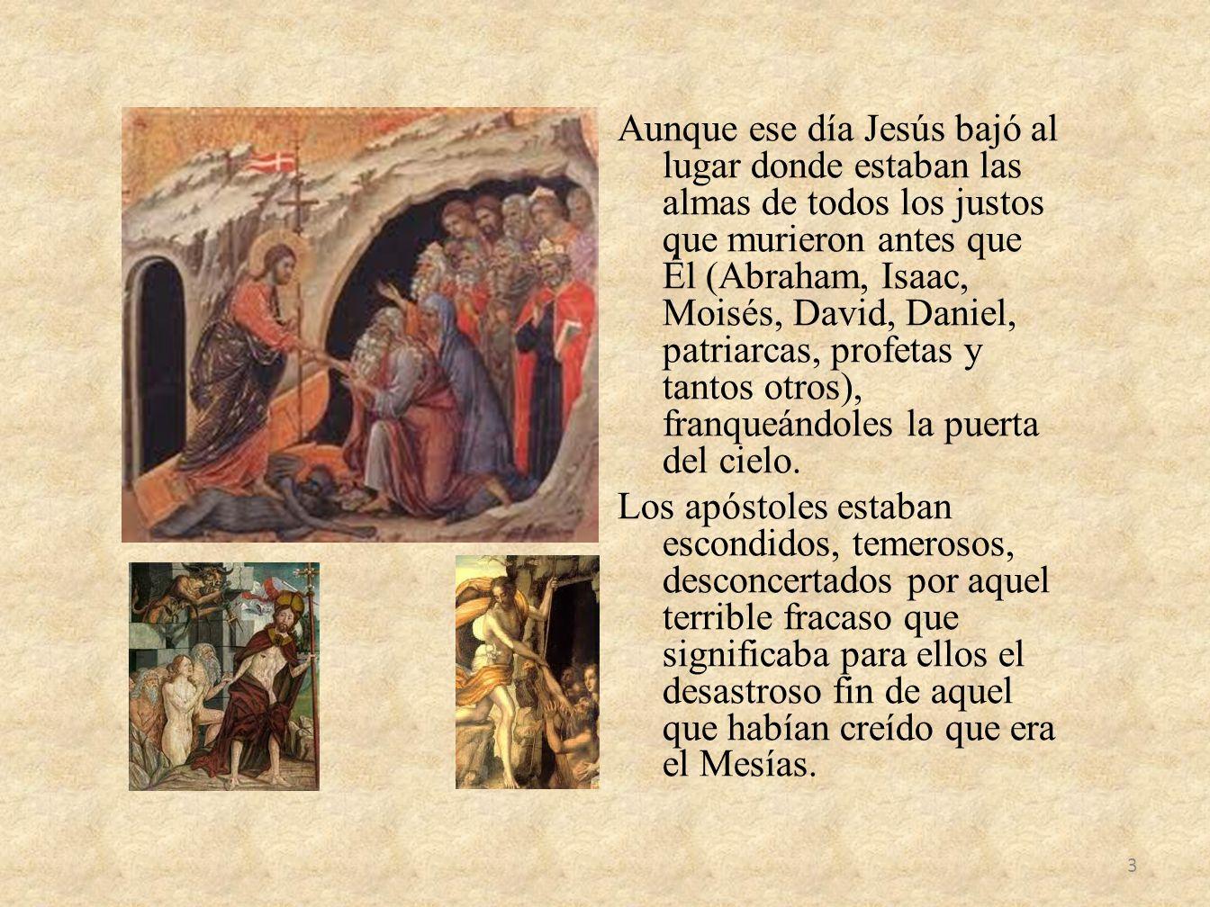 Aunque ese día Jesús bajó al lugar donde estaban las almas de todos los justos que murieron antes que Él (Abraham, Isaac, Moisés, David, Daniel, patri