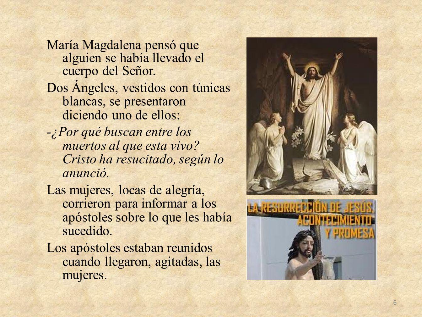 María Magdalena pensó que alguien se había llevado el cuerpo del Señor. Dos Ángeles, vestidos con túnicas blancas, se presentaron diciendo uno de ello