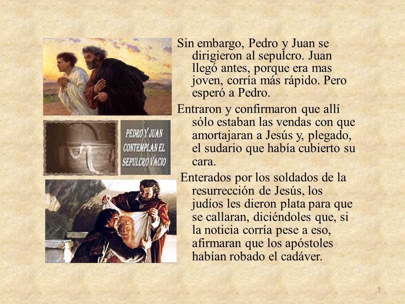 Sin embargo, Pedro y Juan se dirigieron al sepulcro. Juan llegó antes, porque era mas joven, corría más rápido. Pero esperó a Pedro. Entraron y confir