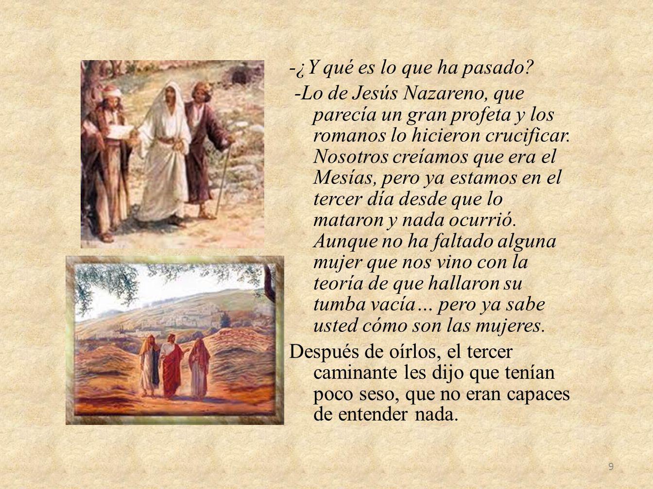 -¿Y qué es lo que ha pasado? -Lo de Jesús Nazareno, que parecía un gran profeta y los romanos lo hicieron crucificar. Nosotros creíamos que era el Mes