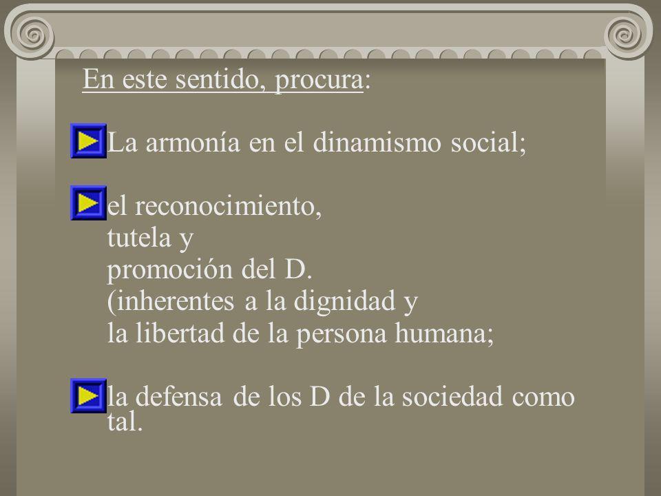En este sentido, procura: La armonía en el dinamismo social; el reconocimiento, tutela y promoción del D. (inherentes a la dignidad y la libertad de l