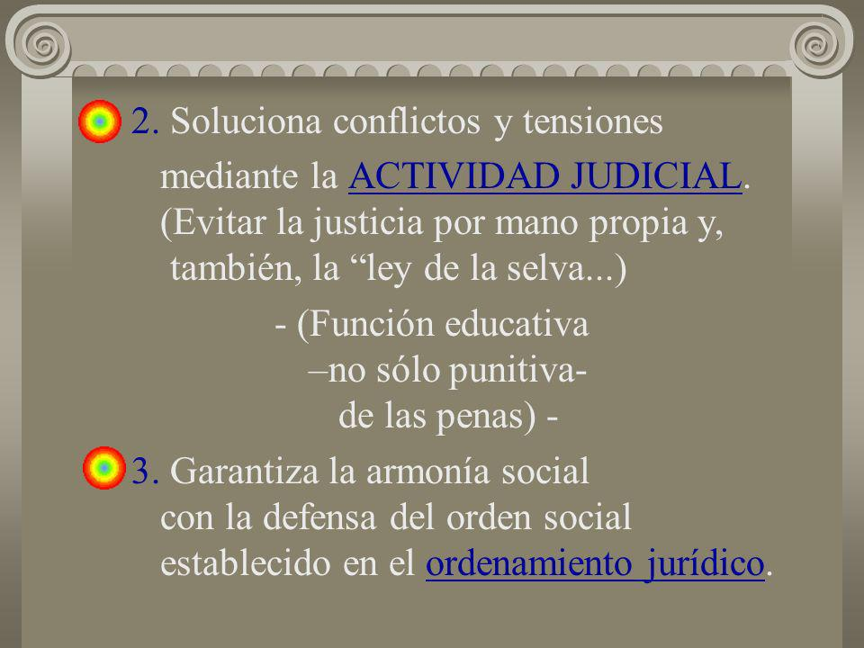 2. Soluciona conflictos y tensiones mediante la ACTIVIDAD JUDICIAL. (Evitar la justicia por mano propia y, también, la ley de la selva...) - (Función