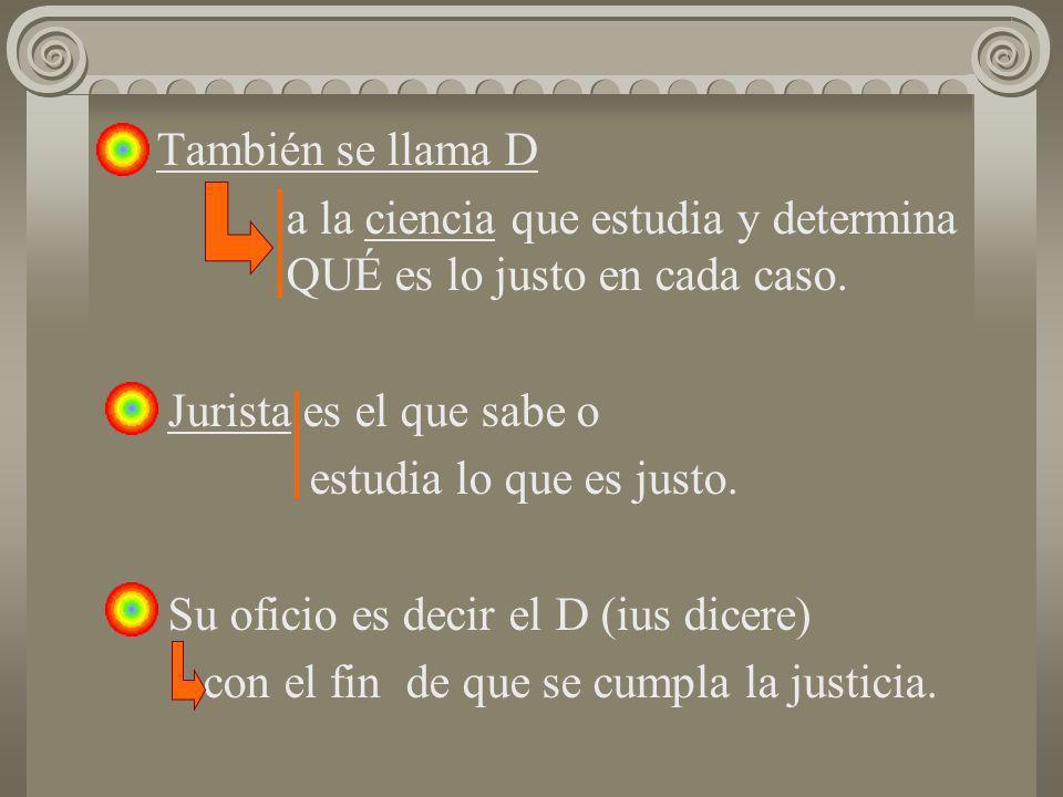 También se llama D a la ciencia que estudia y determina QUÉ es lo justo en cada caso. Jurista es el que sabe o estudia lo que es justo. Su oficio es d