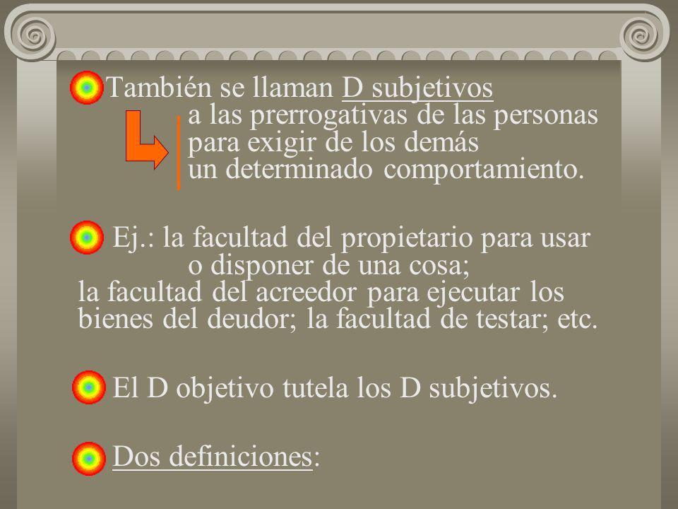También se llaman D subjetivos a las prerrogativas de las personas para exigir de los demás un determinado comportamiento. Ej.: la facultad del propie
