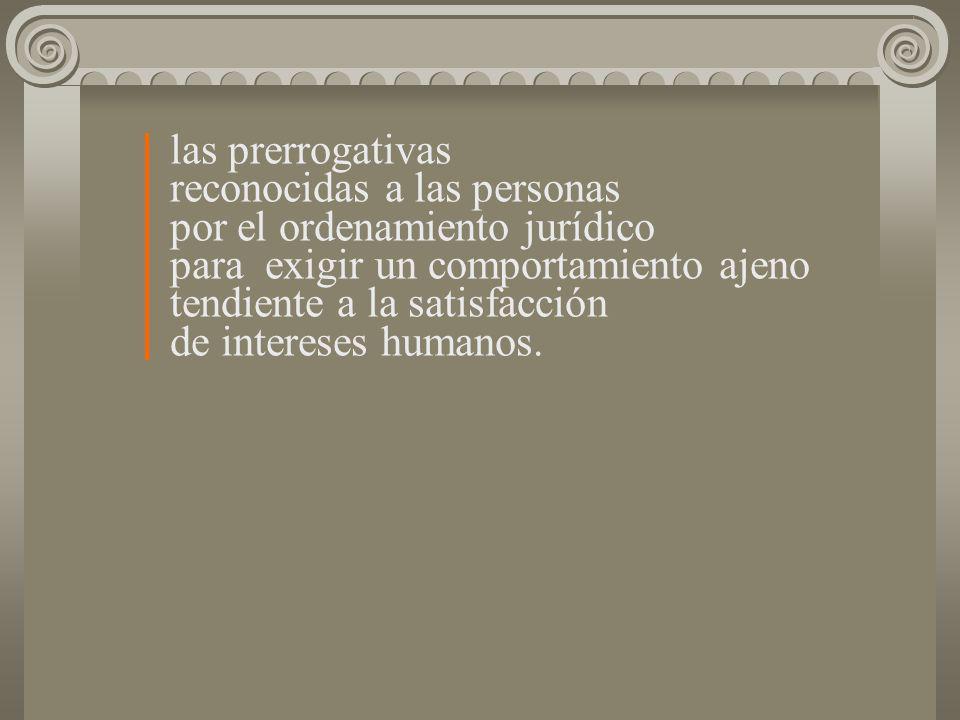 las prerrogativas reconocidas a las personas por el ordenamiento jurídico para exigir un comportamiento ajeno tendiente a la satisfacción de intereses
