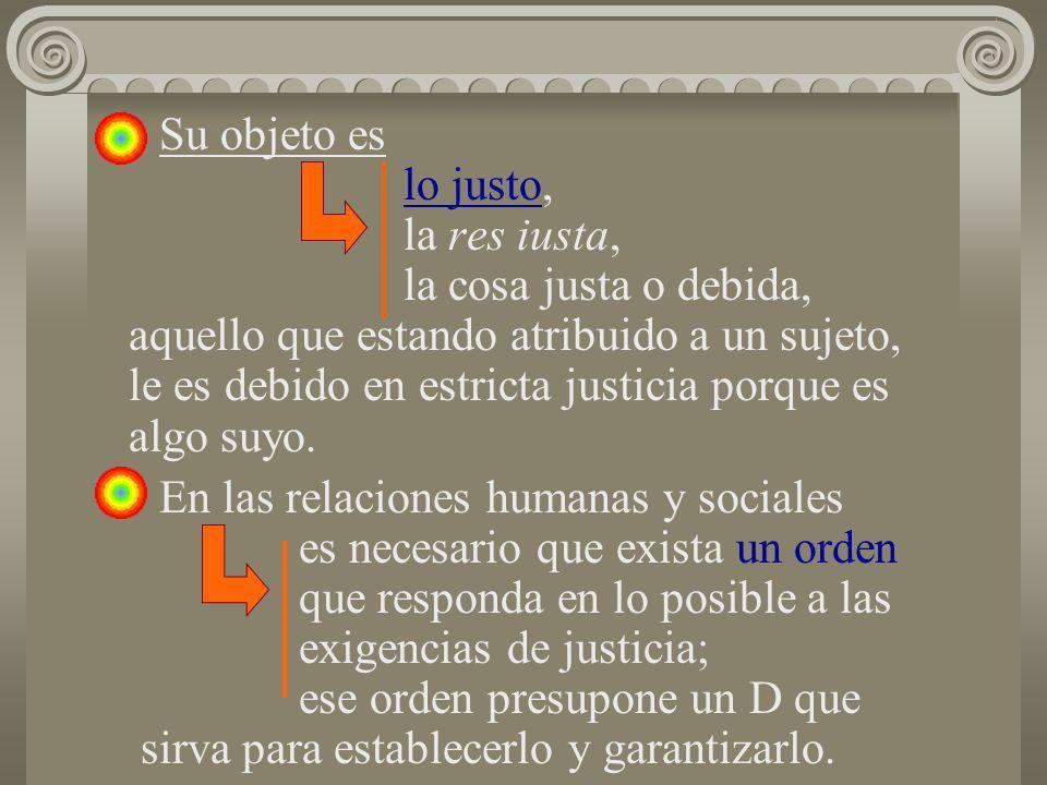Su objeto es lo justo, la res iusta, la cosa justa o debida, aquello que estando atribuido a un sujeto, le es debido en estricta justicia porque es al