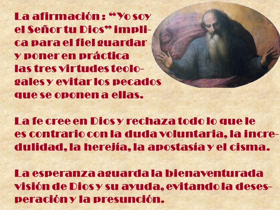 La afirmación : Yo soy el Señor tu Dios impli- ca para el fiel guardar y poner en práctica las tres virtudes teolo- gales y evitar los pecados que se