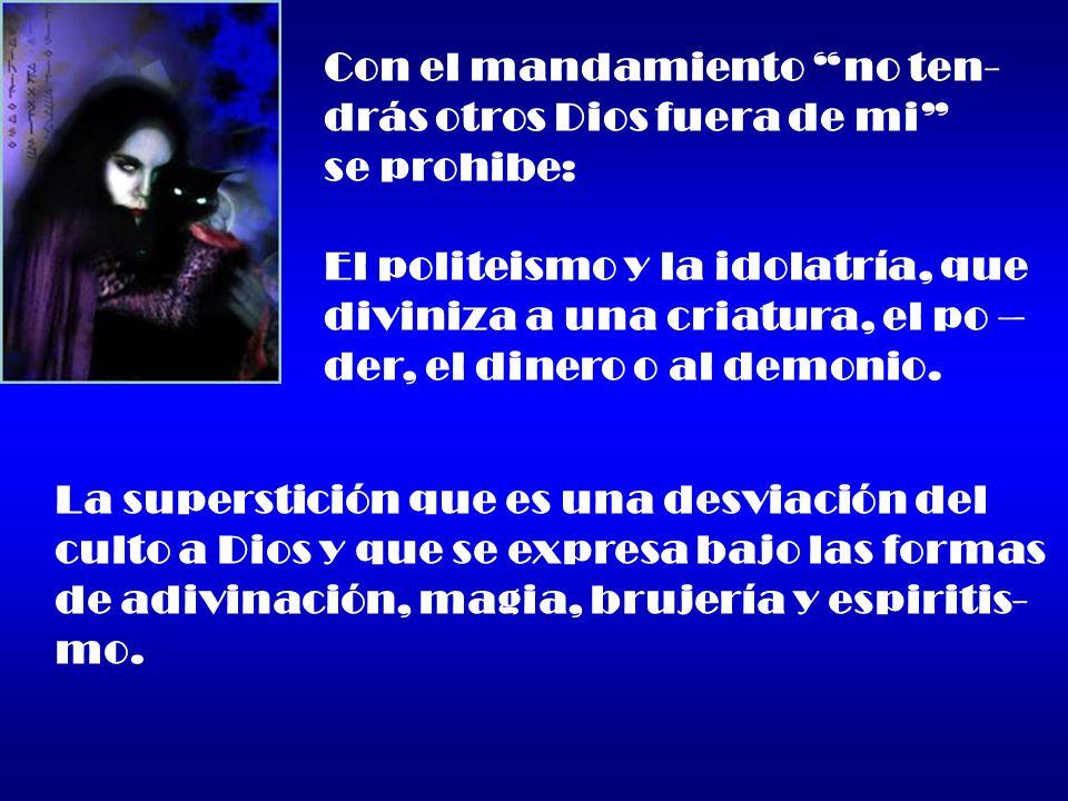 Con el mandamiento no ten- drás otros Dios fuera de mi se prohibe: El politeismo y la idolatría, que diviniza a una criatura, el po – der, el dinero o