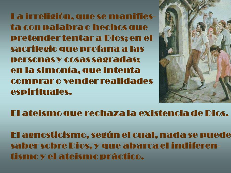 La irreligión, que se manifies- ta con palabra o hechos que pretender tentar a Dios; en el sacrilegio que profana a las personas y cosas sagradas; en