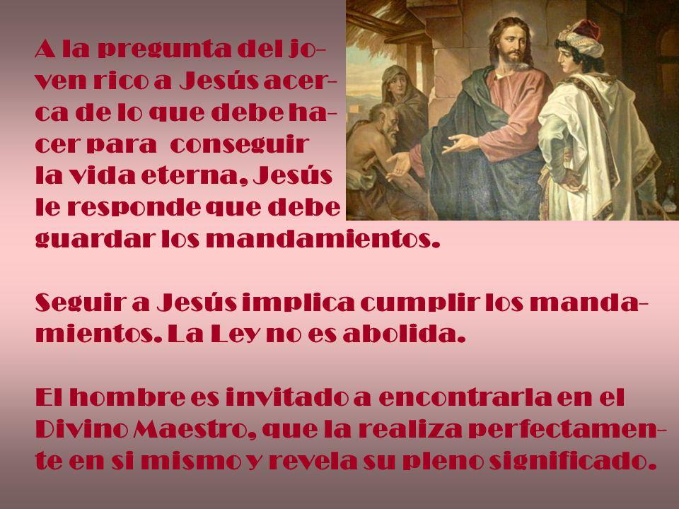 A la pregunta del jo- ven rico a Jesús acer- ca de lo que debe ha- cer para conseguir la vida eterna, Jesús le responde que debe guardar los mandamien