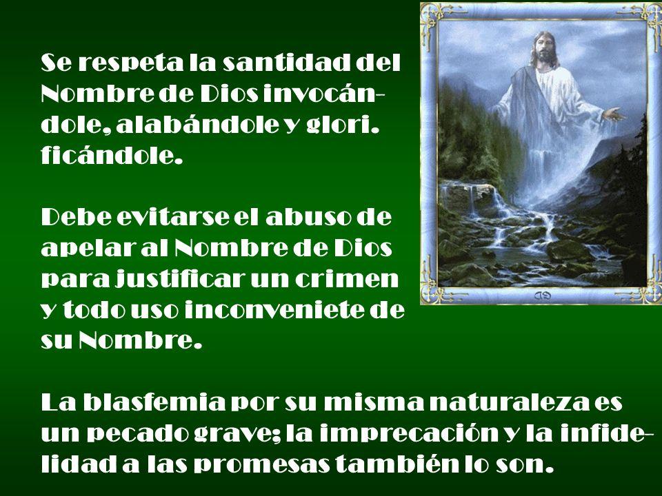 Se respeta la santidad del Nombre de Dios invocán- dole, alabándole y glori. ficándole. Debe evitarse el abuso de apelar al Nombre de Dios para justif