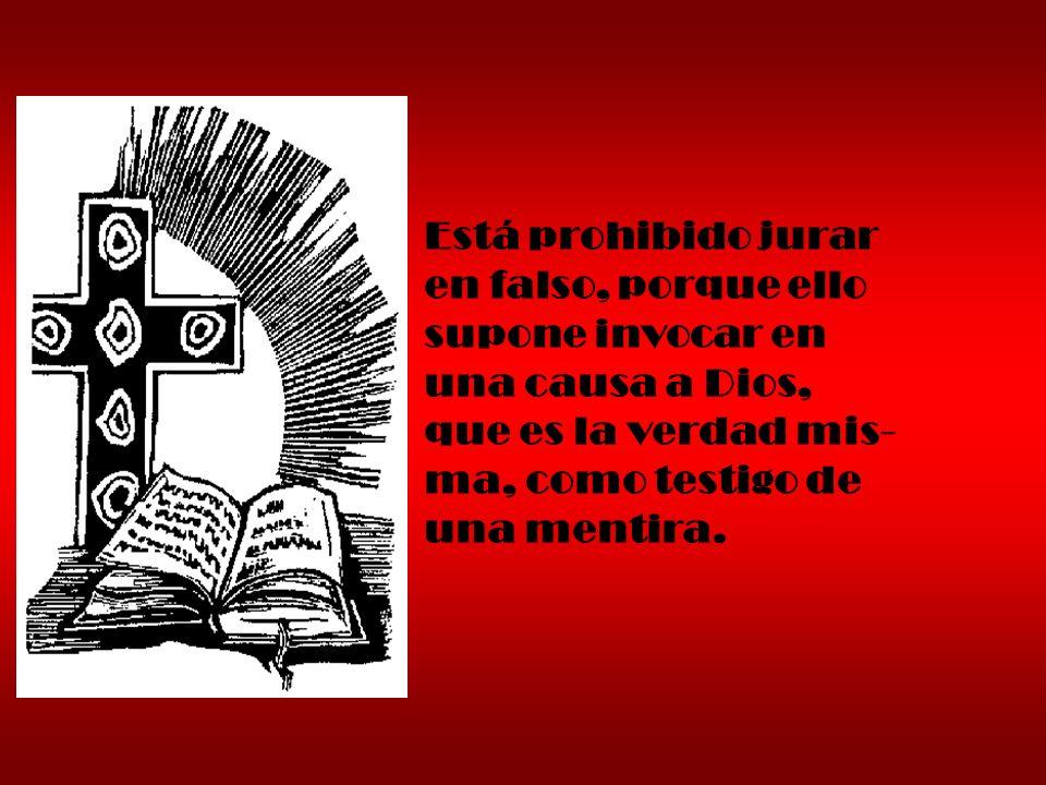 Está prohibido jurar en falso, porque ello supone invocar en una causa a Dios, que es la verdad mis- ma, como testigo de una mentira.